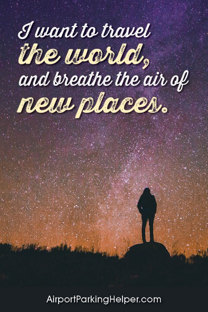 I want to travel the world, and breathe the air of new places.