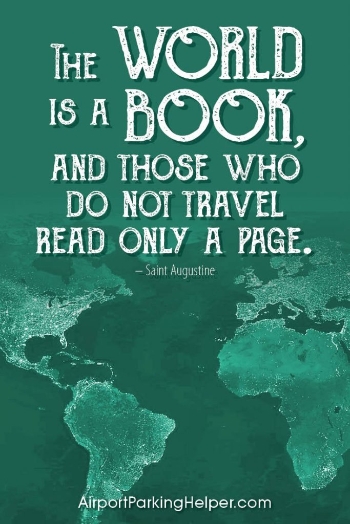 The world is a book, and those who do not travel read only a page. - Saint Augustine. Top travel quotes and travel sayings that will inspire you to plan a new adventure. Enjoy and share these quotes about travel with your friends and family, courtesy of https://airportparkinghelper.com where you'll find cheap airport parking tips, coupons and other budget travel deals. Embrace your wanderlust!